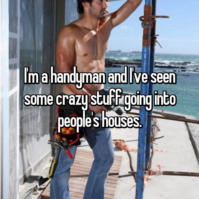 I'm a handyman and I've seen some crazy stuff going into people's houses.