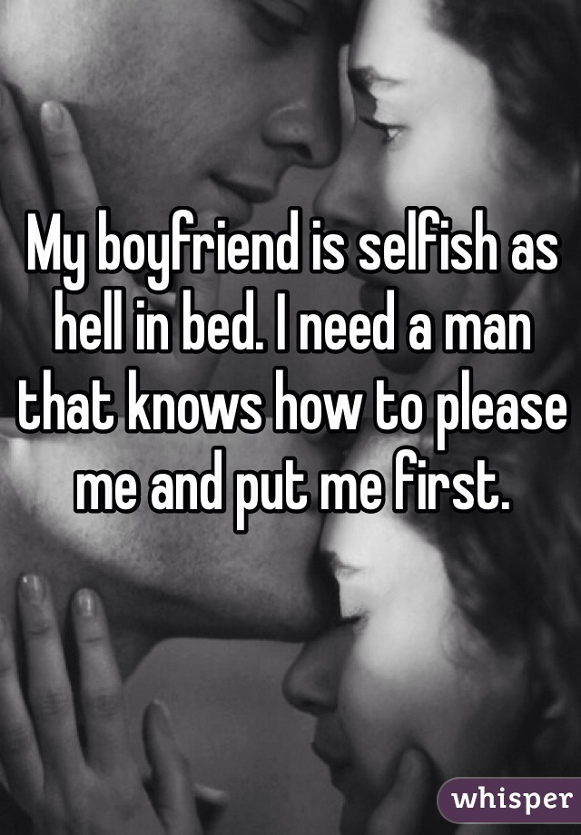 My boyfriend is selfish as hell in bed. I need a man that knows how to