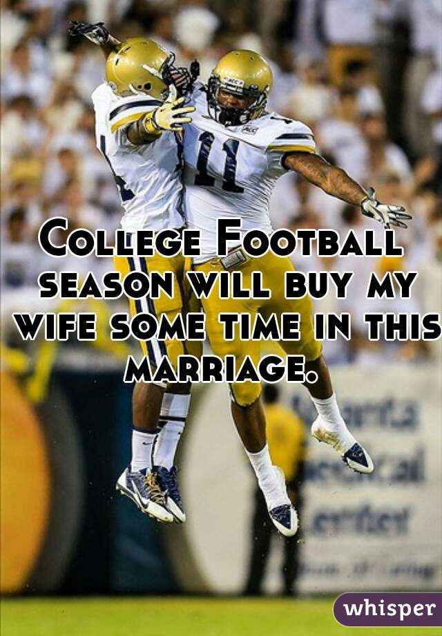 College Football season will buy my wife some time in this marriage.
