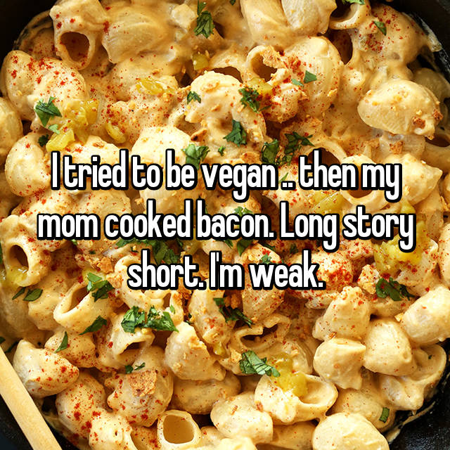 I tried to be vegan .. then my mom cooked bacon. Long story short. I'm weak.