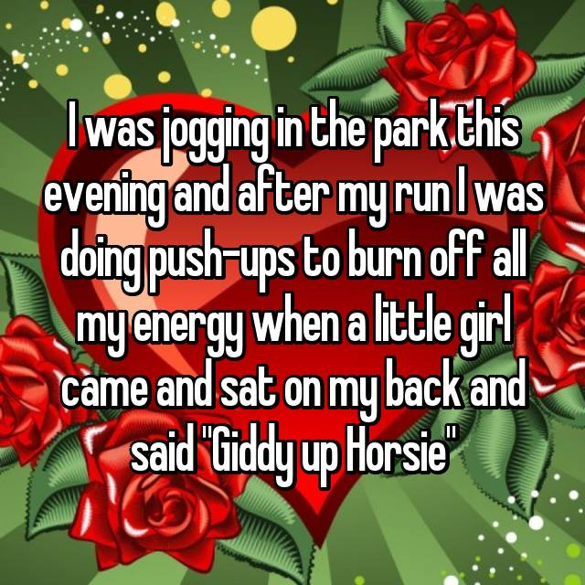 "I was jogging in the park this evening and after my run I was doing push-ups to burn off all my energy when a little girl came and sat on my back and said ""Giddy up Horsie"""
