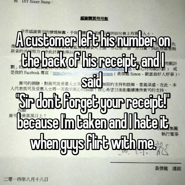 """A customer left his number on the back of his receipt, and I said  """"Sir don't forget your receipt!"""" because I'm taken and I hate it when guys flirt with me."""