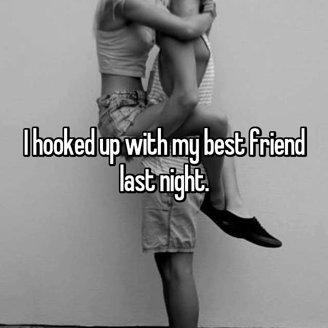 I hooked up with my best friend last night.