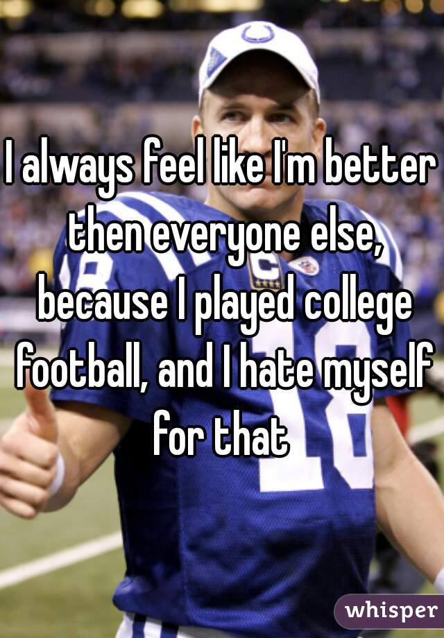 I always feel like I'm better then everyone else, because I played college football, and I hate myself for that