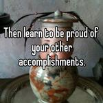 Then learn to be proud of your other accomplishments.