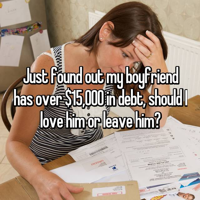 Just found out my boyfriend has over $15,000 in debt, should I love him or leave him?