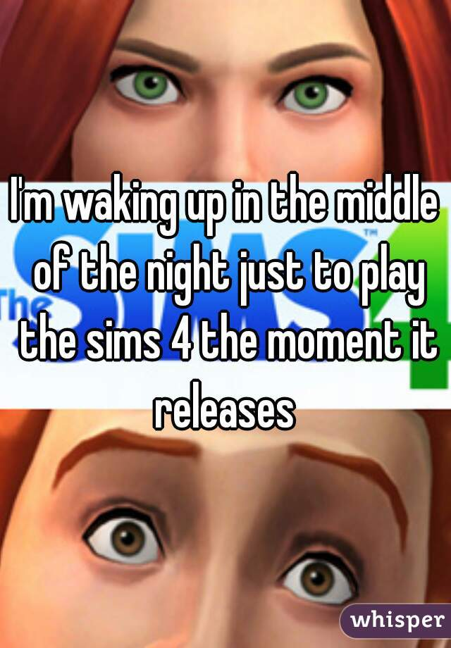 I'm waking up in the middle of the night just to play the sims 4 the moment it releases