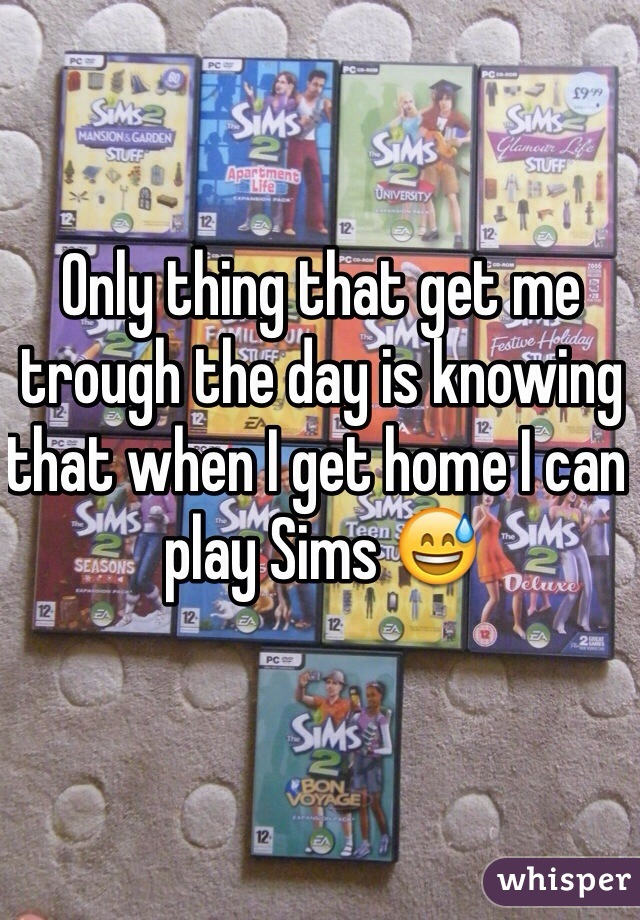 Only thing that get me trough the day is knowing that when I get home I can play Sims 😅