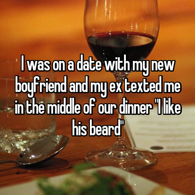 "I was on a date with my new boyfriend and my ex texted me in the middle of our dinner ""I like his beard"""