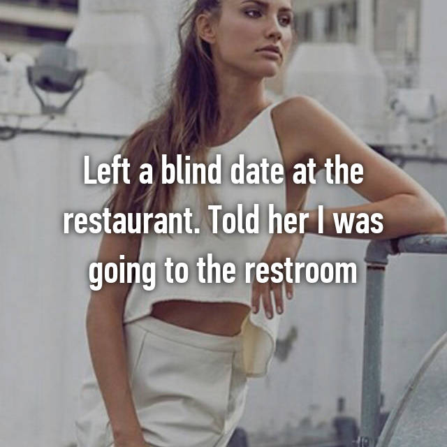 Left a blind date at the restaurant. Told her I was going to the restroom