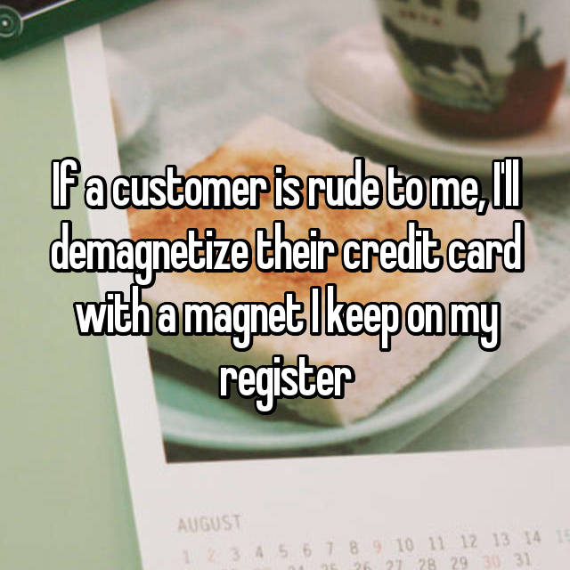 If a customer is rude to me, I'll demagnetize their credit card with a magnet I keep on my register