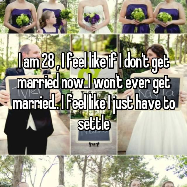 I am 28 , I feel like if I don't get married now..I won't ever get married.. I feel like I just have to settle