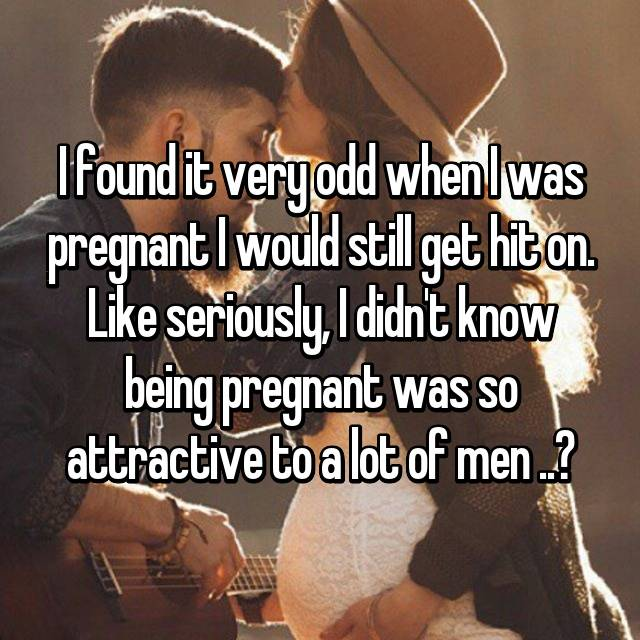 I found it very odd when I was pregnant I would still get hit on. Like seriously, I didn't know being pregnant was so attractive to a lot of men ..?