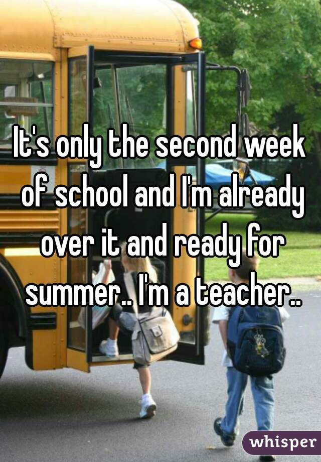 It's only the second week of school and I'm already over it and ready for summer.. I'm a teacher..