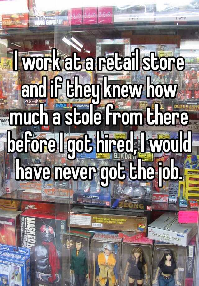 I work at a retail store and if they knew how much a stole from there before I got hired, I would have never got the job.