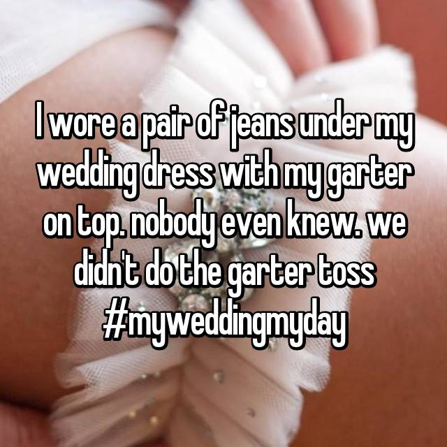 I wore a pair of jeans under my wedding dress with my garter on top. nobody even knew. we didn't do the garter toss #myweddingmyday