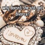 why doesn't she just get divorce?