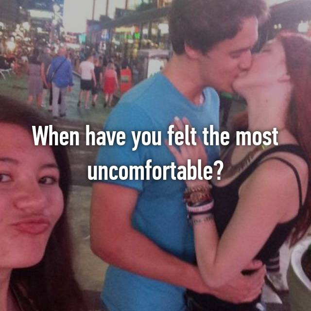 When have you felt the most uncomfortable?