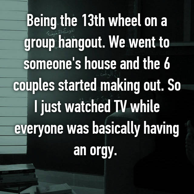 Being the 13th wheel on a group hangout. We went to someone's house and the 6 couples started making out. So I just watched TV while everyone was basically having an orgy.