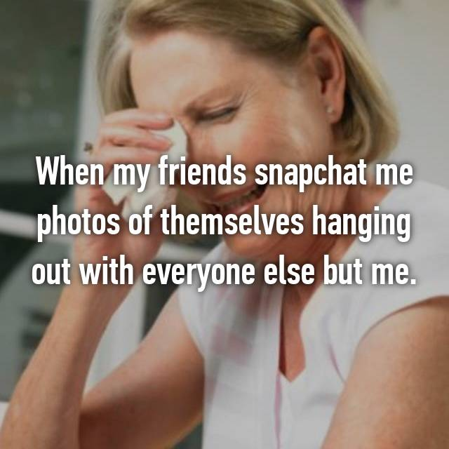 When my friends snapchat me photos of themselves hanging out with everyone else but me.