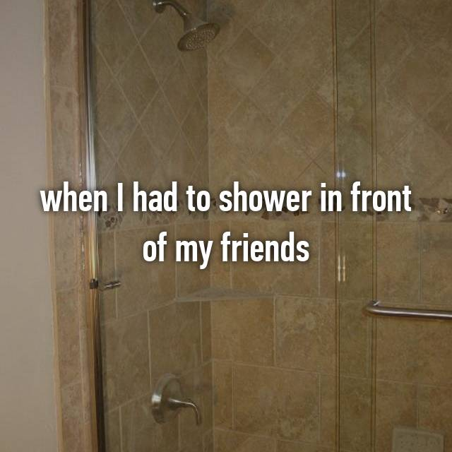 when I had to shower in front of my friends