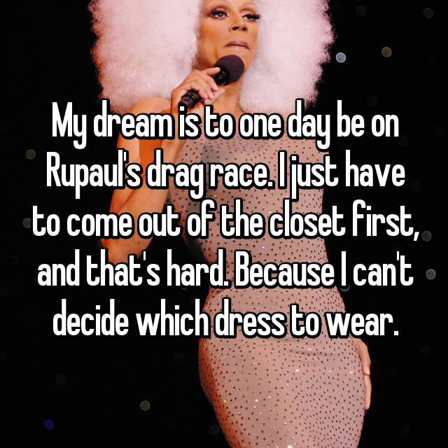 My dream is to one day be on Rupaul's drag race. I just have to come out of the closet first, and that's hard. Because I can't decide which dress to wear.
