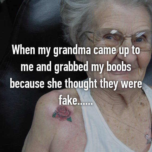 When my grandma came up to me and grabbed my boobs because she thought they were fake......