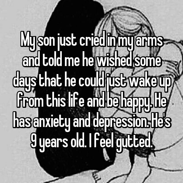 My son just cried in my arms and told me he wished some days that he could just wake up from this life and be happy. He has anxiety and depression. He's 9 years old. I feel gutted.