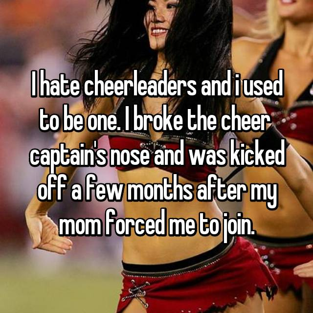 I hate cheerleaders and i used to be one. I broke the cheer  captain's nose and was kicked off a few months after my mom forced me to join.