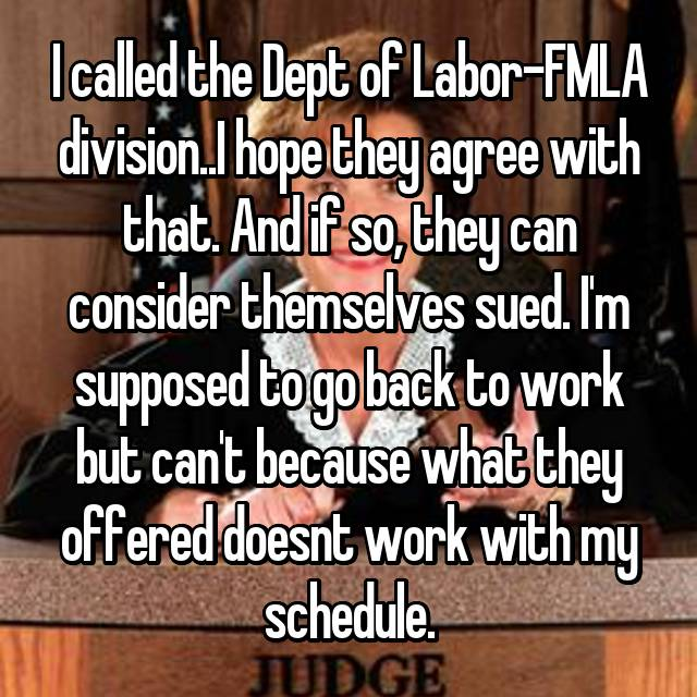 I called the Dept of Labor-FMLA division..I hope they agree with that. And if so, they can consider themselves sued. I'm supposed to go back to work but can't because what they offered doesnt work with my schedule.