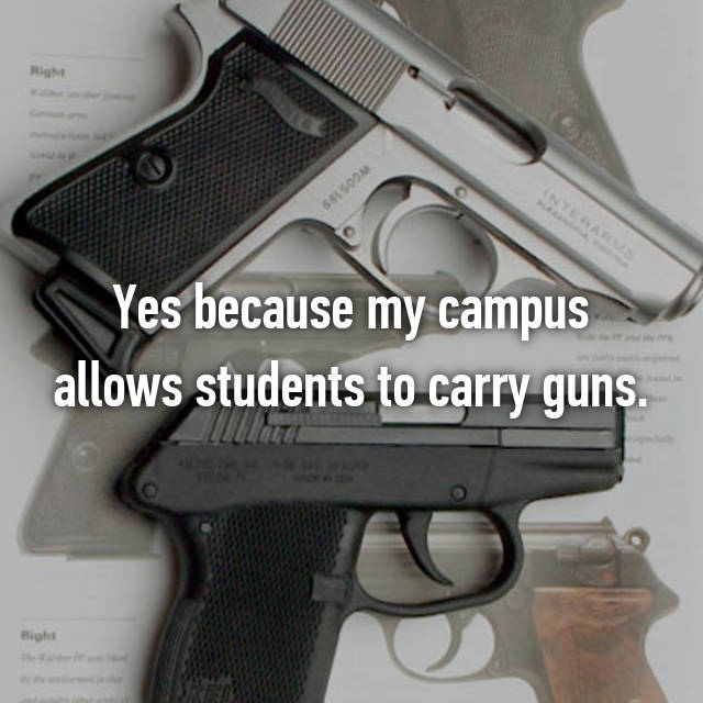 Yes because my campus allows students to carry guns.