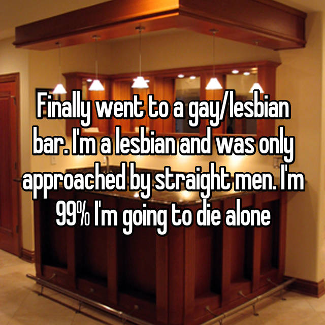 Finally went to a gay/lesbian bar. I'm a lesbian and was only approached by straight men. I'm 99% I'm going to die alone 😂