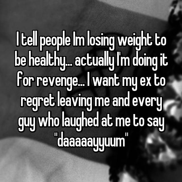 "I tell people Im losing weight to be healthy... actually I'm doing it for revenge... I want my ex to regret leaving me and every guy who laughed at me to say ""daaaaayyuum"""