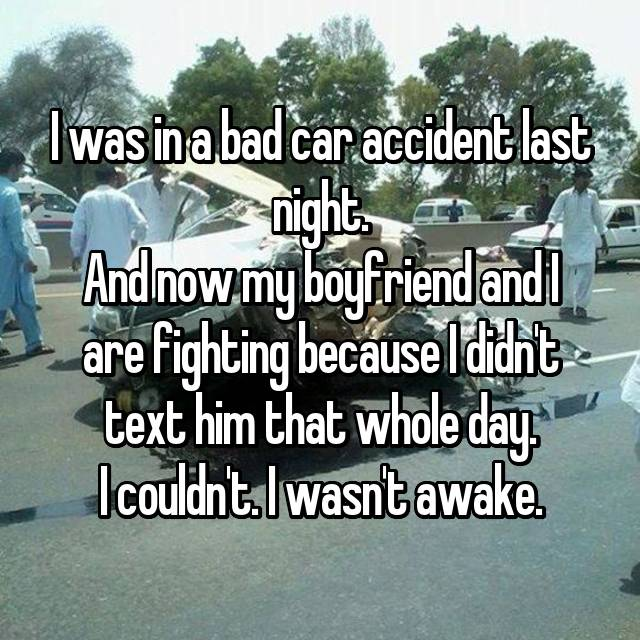 I was in a bad car accident last night. And now my boyfriend and I are fighting because I didn't text him that whole day. I couldn't. I wasn't awake.