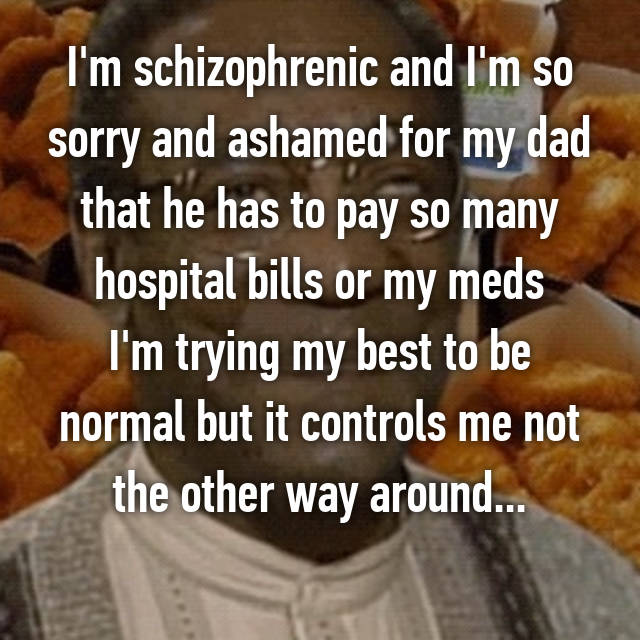 I'm schizophrenic and I'm so sorry and ashamed for my dad that he has to pay so many hospital bills or my meds I'm trying my best to be normal but it controls me not the other way around...