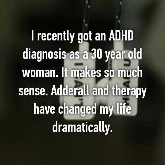 I recently got an ADHD diagnosis as a 30 year old woman. It makes so much sense. Adderall and therapy have changed my life dramatically.