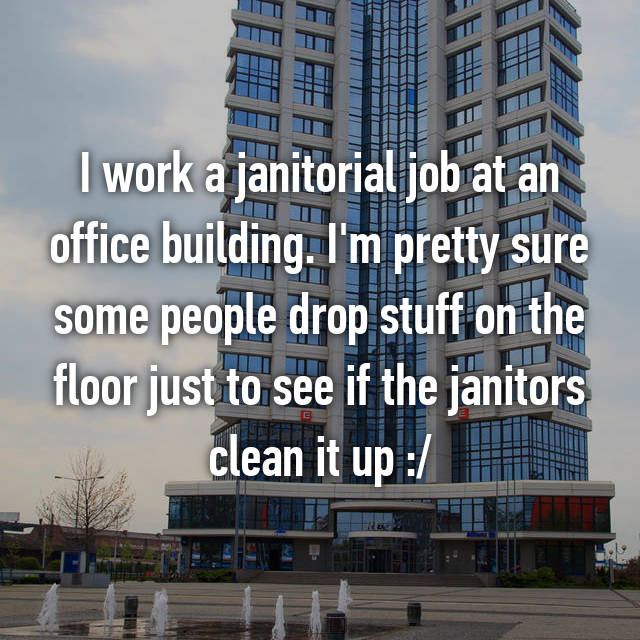 I work a janitorial job at an office building. I'm pretty sure some people drop stuff on the floor just to see if the janitors clean it up :/