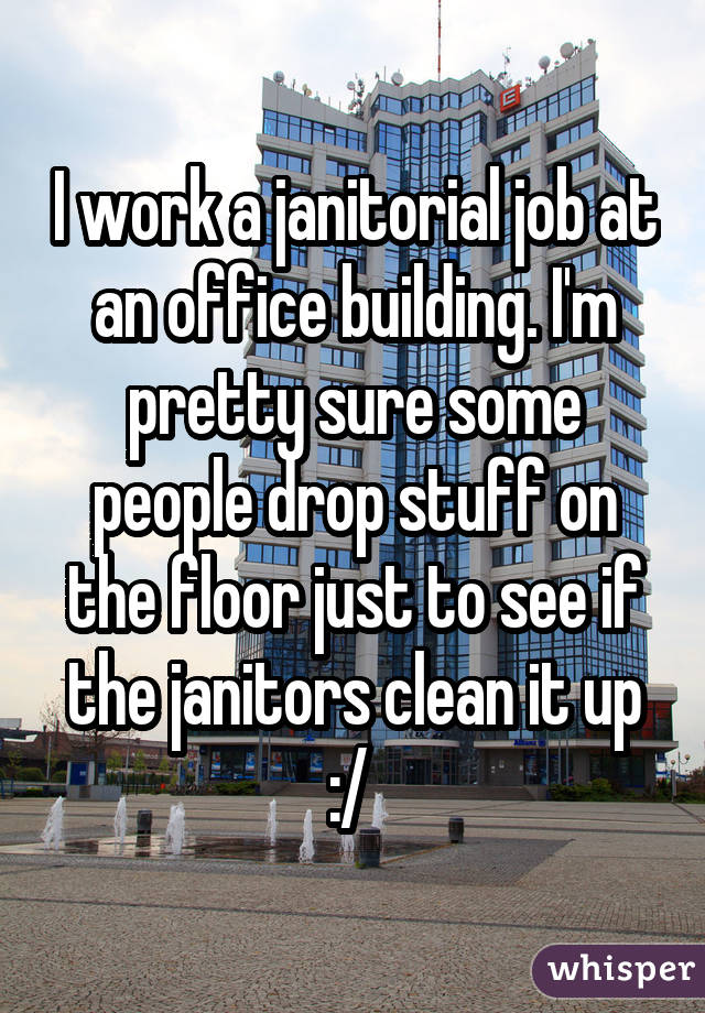 I work a janitorial job at an office building. I