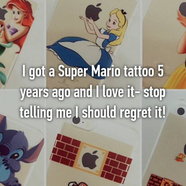 I got a Super Mario tattoo 5 years ago and I love it- stop telling me I should regret it!