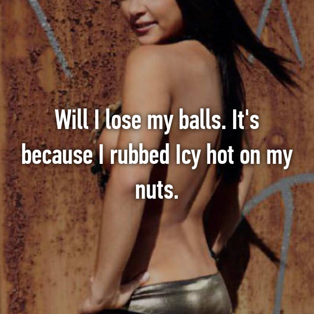 Will I lose my balls. It's because I rubbed Icy hot on my nuts.