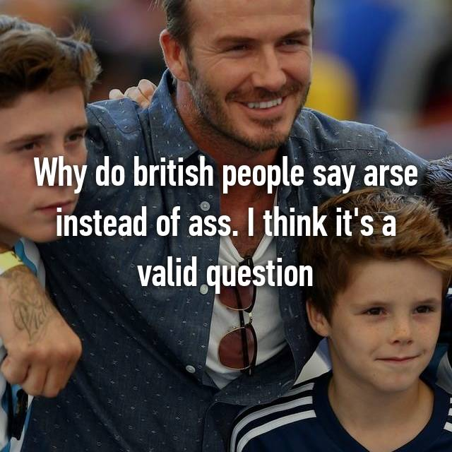 Why do british people say arse instead of ass. I think it's a valid question