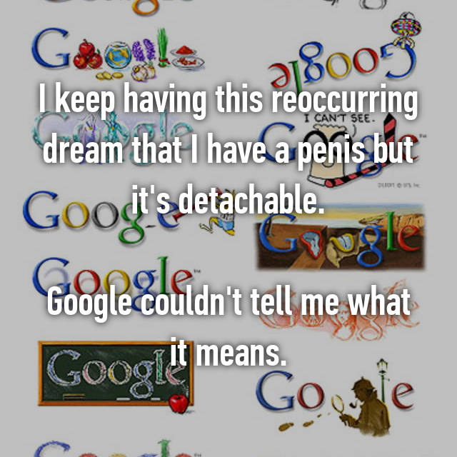 I keep having this reoccurring dream that I have a penis but it's detachable.  Google couldn't tell me what it means.