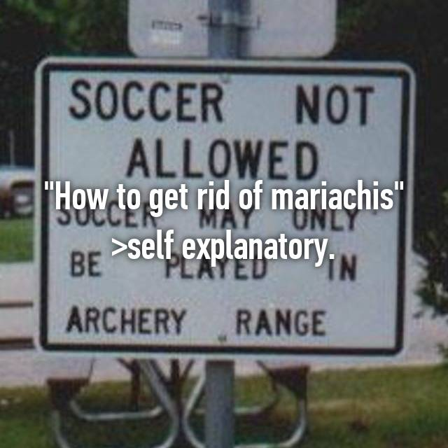 """""""How to get rid of mariachis"""" >self explanatory."""