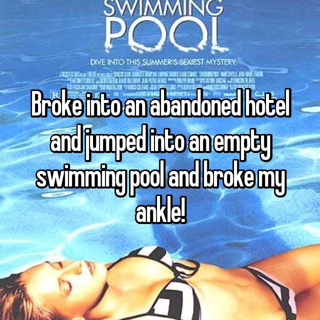 Broke into an abandoned hotel and jumped into an empty swimming pool and broke my ankle!