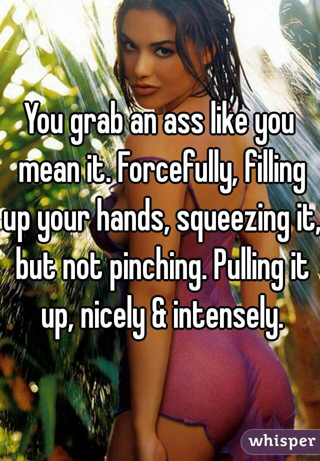grab an ass like you mean it. Forcefully, filling up your hands ...