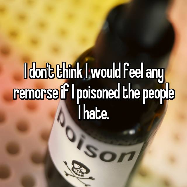 I don't think I would feel any remorse if I poisoned the people I hate.
