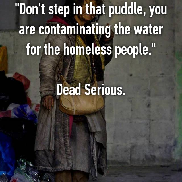 """Don't step in that puddle, you are contaminating the water for the homeless people.""  Dead Serious."