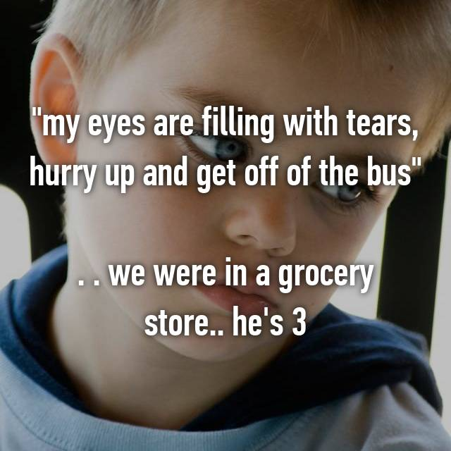 """my eyes are filling with tears, hurry up and get off of the bus""  . . we were in a grocery store.. he's 3"
