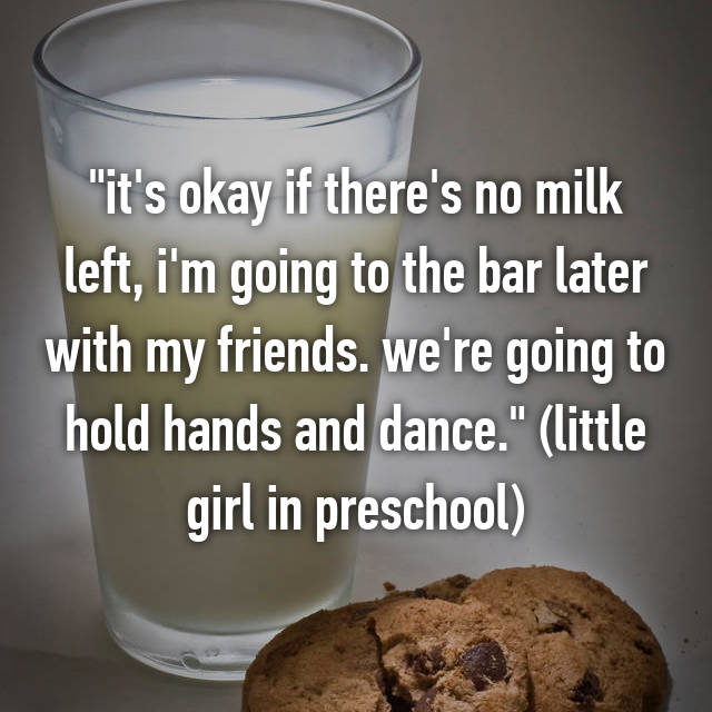 """it's okay if there's no milk left, i'm going to the bar later with my friends. we're going to hold hands and dance."" (little girl in preschool)"