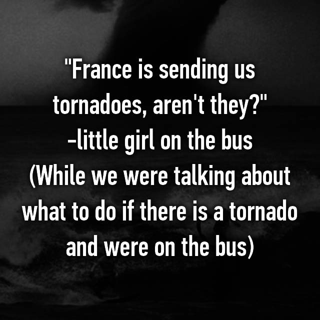 """France is sending us tornadoes, aren't they?"" -little girl on the bus (While we were talking about what to do if there is a tornado and were on the bus)"